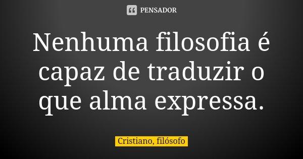 Nenhuma filosofia é capaz de traduzir o que alma expressa.... Frase de Cristiano, filósofo.