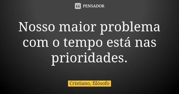 Nosso maior problema com o tempo está nas prioridades.... Frase de Cristiano, filósofo.