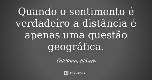 Quando o sentimento é verdadeiro a distância é apenas uma questão geográfica.... Frase de Cristiano, filósofo.