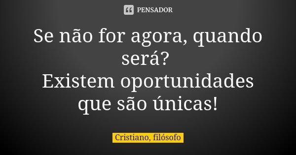 Se não for agora, quando será? Existem oportunidades que são únicas!... Frase de Cristiano, filósofo.