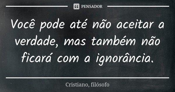 Você pode até não aceitar a verdade, mas também não ficará com a ignorância.... Frase de Cristiano, filósofo.