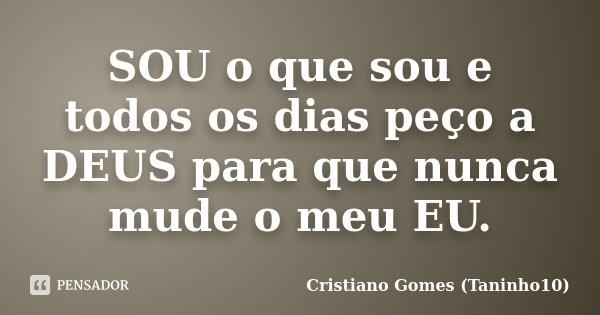 SOU o que sou e todos os dias peço a DEUS para que nunca mude o meu EU.... Frase de Cristiano Gomes (Taninho10).