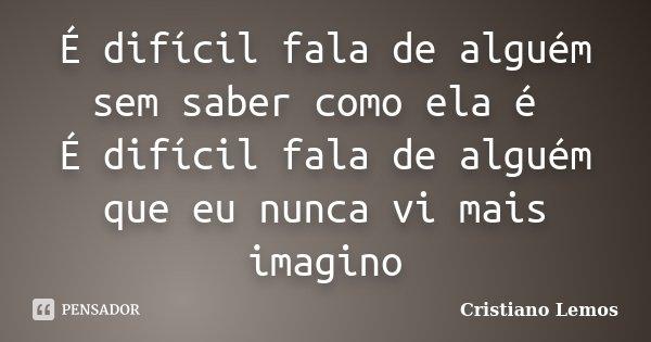 É difícil fala de alguém sem saber como ela é É difícil fala de alguém que eu nunca vi mais imagino... Frase de Cristiano Lemos.