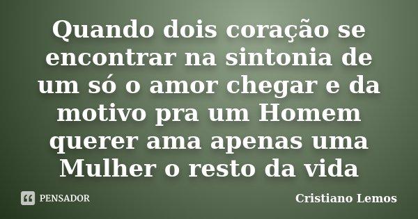 Quando dois coração se encontrar na sintonia de um só o amor chegar e da motivo pra um Homem querer ama apenas uma Mulher o resto da vida... Frase de Cristiano Lemos.