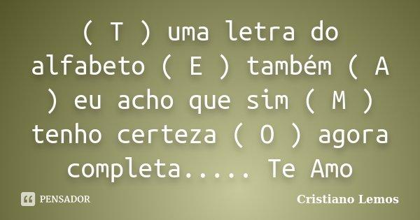 ( T ) uma letra do alfabeto ( E ) também ( A ) eu acho que sim ( M ) tenho certeza ( O ) agora completa..... Te Amo... Frase de Cristiano Lemos.
