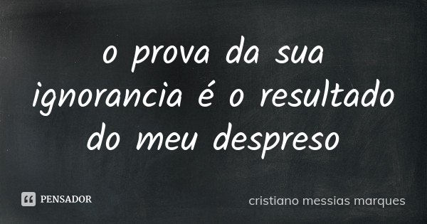 o prova da sua ignorancia é o resultado do meu despreso... Frase de cristiano messias marques.