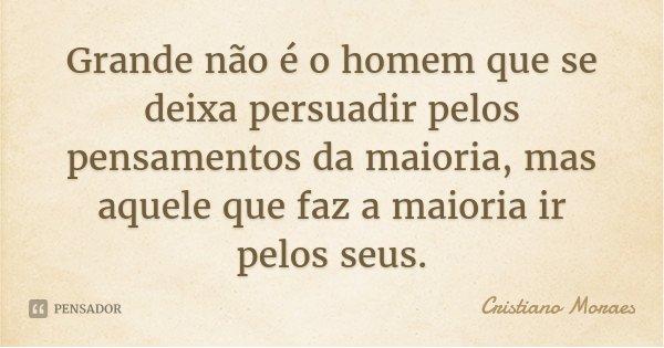 Grande não é o homem que se deixa persuadir pelos pensamentos da maioria, mas aquele que faz a maioria ir pelos seus.... Frase de Cristiano Moraes.