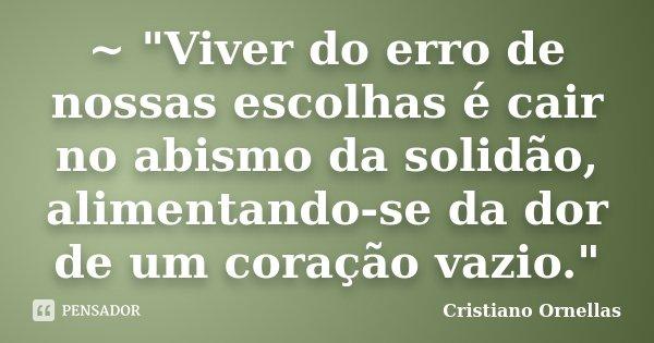 """~ """"Viver do erro de nossas escolhas é cair no abismo da solidão, alimentando-se da dor de um coração vazio.""""... Frase de Cristiano Ornellas."""