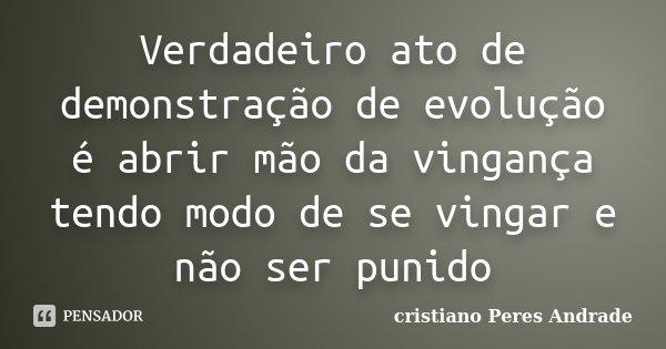 Verdadeiro ato de demonstração de evolução é abrir mão da vingança tendo modo de se vingar e não ser punido... Frase de Cristiano Peres Andrade.