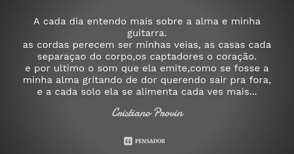 A cada dia entendo mais sobre a alma e minha guitarra. as cordas perecem ser minhas veias, as casas cada separaçao do corpo,os captadores o coração. e por ultim... Frase de Cristiano Provin.