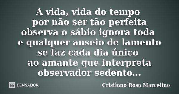 A vida, vida do tempo por não ser tão perfeita observa o sábio ignora toda e qualquer anseio de lamento se faz cada dia único ao amante que interpreta observado... Frase de Cristiano Rosa Marcelino.