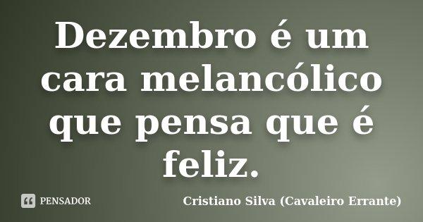 Dezembro é um cara melancólico que pensa que é feliz.... Frase de Cristiano Silva (Cavaleiro Errante).