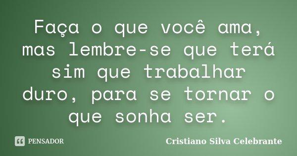 Faça o que você ama, mas lembre-se que terá sim que trabalhar duro, para se tornar o que sonha ser.... Frase de Cristiano Silva Celebrante.