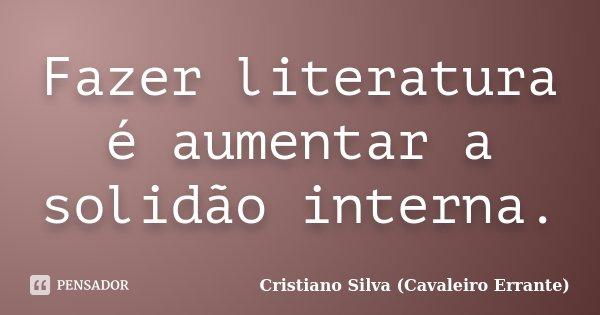 Fazer literatura é aumentar a solidão interna.... Frase de Cristiano Silva (Cavaleiro Errante).