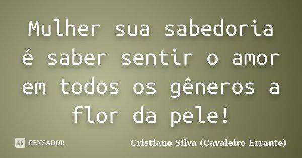 Mulher sua sabedoria é saber sentir o amor em todos os gêneros a flor da pele!... Frase de Cristiano Silva (Cavaleiro Errante).