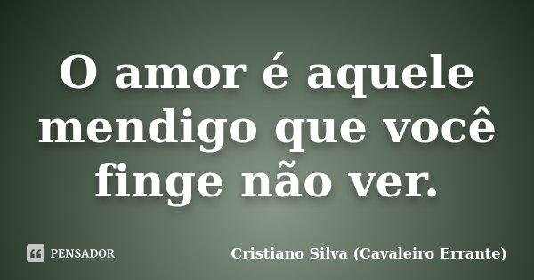 O amor é aquele mendigo que você finge não ver.... Frase de Cristiano Silva (Cavaleiro Errante).
