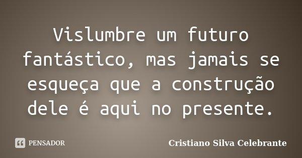 Vislumbre um futuro fantástico, mas jamais se esqueça que a construção dele é aqui no presente.... Frase de Cristiano Silva Celebrante.