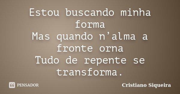 Estou buscando minha forma Mas quando n'alma a fronte orna Tudo de repente se transforma.... Frase de Cristiano Siqueira.