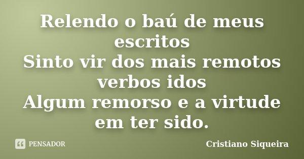 Relendo o baú de meus escritos Sinto vir dos mais remotos verbos idos Algum remorso e a virtude em ter sido.... Frase de Cristiano Siqueira.