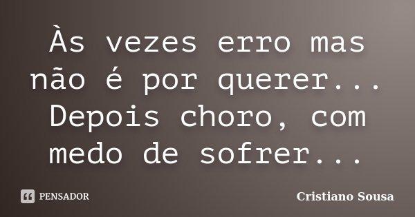 Às vezes erro mas não é por querer... Depois choro, com medo de sofrer...... Frase de Cristiano Sousa.