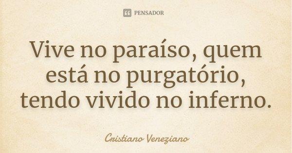 Vive no paraíso, quem está no purgatório, tendo vivido no inferno.... Frase de Cristiano Veneziano.