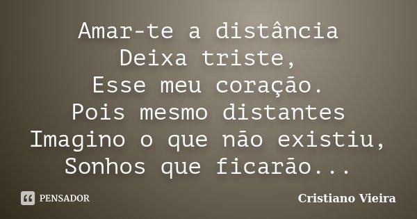 Amar-te a distância Deixa triste, Esse meu coração. Pois mesmo distantes Imagino o que não existiu, Sonhos que ficarão...... Frase de Cristiano Vieira.