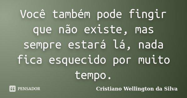 Você também pode fingir que não existe, mas sempre estará lá, nada fica esquecido por muito tempo.... Frase de Cristiano Wellington da Silva.