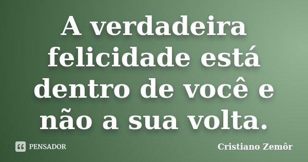 A verdadeira felicidade está dentro de você e não a sua volta.... Frase de Cristiano Zemôr.