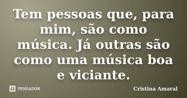 Tem pessoas que, para mim, são como música. Já outras são como uma música boa e viciante.... Frase de Cristina Amaral.