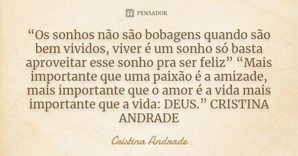 """""""Os sonhos não são bobagens quando são bem vividos, viver é um sonho só basta aproveitar esse sonho pra ser feliz"""" """"Mais importante que uma paixão é a amizade, ... Frase de Cristina Andrade."""