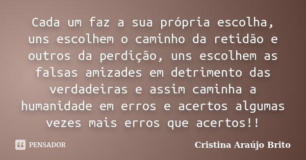 Cada um faz a sua própria escolha, uns escolhem o caminho da retidão e outros da perdição, uns escolhem as falsas amizades em detrimento das verdadeiras e assim... Frase de Cristina Araújo Brito.