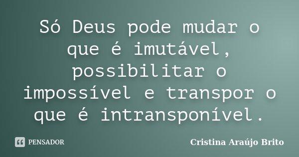 Só Deus pode mudar o que é imutável, possibilitar o impossível e transpor o que é intransponível.... Frase de Cristina Araújo Brito.
