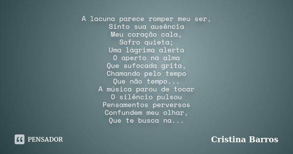 A lacuna parece romper meu ser, Sinto sua ausência Meu coração cala, Sofro quieta; Uma lágrima alerta O aperto na alma Que sufocada grita, Chamando pelo tempo Q... Frase de Cristina Barros.
