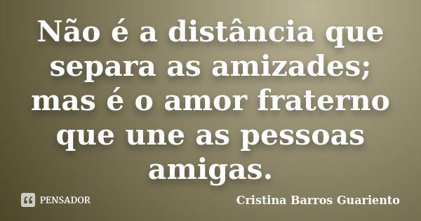 Não é a distância que separa as amizades; mas é o amor fraterno que une as pessoas amigas.... Frase de Cristina Barros Guariento.