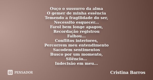 Ouço o sussurro da alma O gemer de minha essência Temendo a fragilidade do ser, Necessito esquecer... Farol bem longe apagou, Recordação registrou Falhou... Con... Frase de Cristina Barros.
