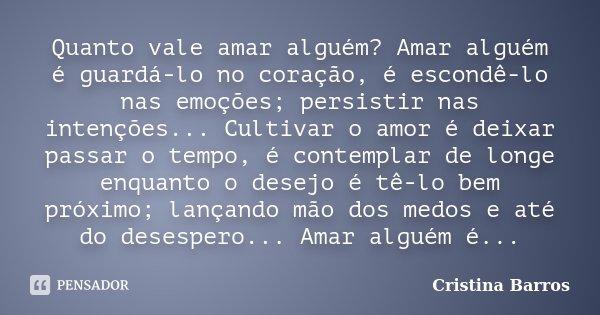 Quanto vale amar alguém? Amar alguém é guardá-lo no coração, é escondê-lo nas emoções; persistir nas intenções... Cultivar o amor é deixar passar o tempo, é con... Frase de Cristina Barros.