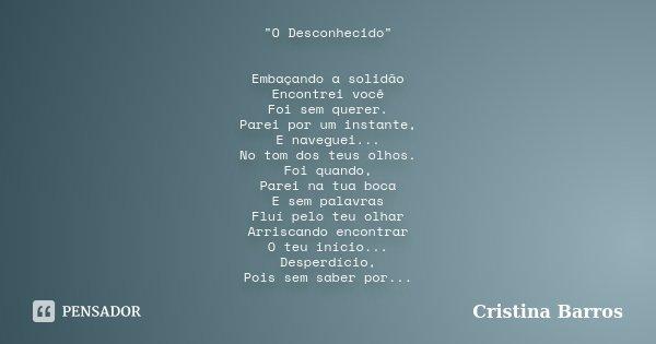 """""""O Desconhecido"""" Embaçando a solidão Encontrei você Foi sem querer. Parei por um instante, E naveguei... No tom dos teus olhos. Foi quando, Parei na t... Frase de Cristina Barros."""