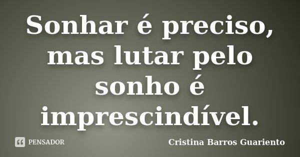 Sonhar é preciso, mas lutar pelo sonho é imprescindível.... Frase de Cristina Barros Guariento.