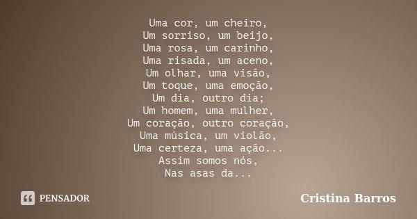 Uma cor, um cheiro, Um sorriso, um beijo, Uma rosa, um carinho, Uma risada, um aceno, Um olhar, uma visão, Um toque, uma emoção, Um dia, outro dia; Um homem, um... Frase de Cristina Barros.