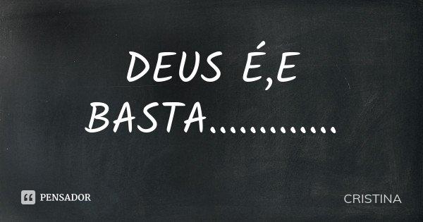 DEUS É,E BASTA................ Frase de CRISTINA.