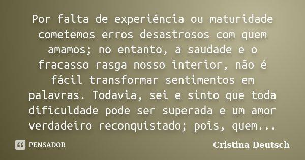 Por falta de experiência ou maturidade cometemos erros desastrosos com quem amamos; no entanto, a saudade e o fracasso rasga nosso interior, não é fácil transfo... Frase de Cristina Deutsch.