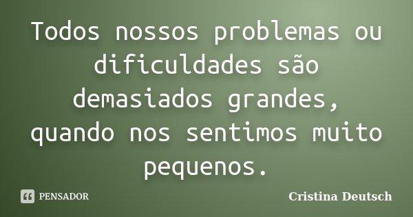 Todos nossos problemas ou dificuldades são demasiados grandes, quando nos sentimos muito pequenos.... Frase de Cristina Deutsch.