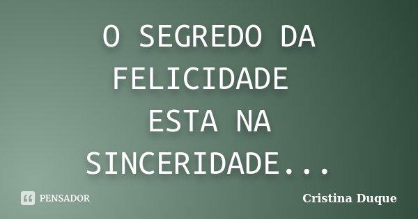 O SEGREDO DA FELICIDADE ESTA NA SINCERIDADE...... Frase de Cristina Duque.
