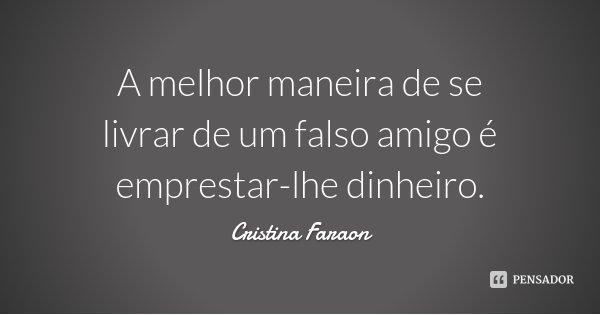 A melhor maneira de se livrar de um falso amigo é emprestar-lhe dinheiro.... Frase de Cristina Faraon.