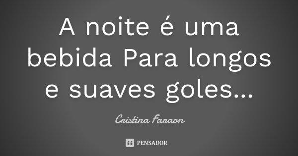 A noite é uma bebida Para longos e suaves goles...... Frase de Cristina Faraon.