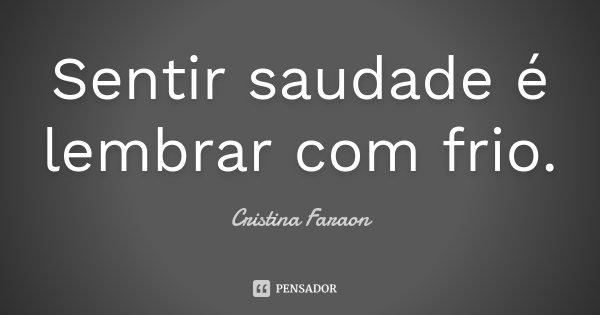 Sentir saudade é lembrar com frio.... Frase de Cristina Faraon.