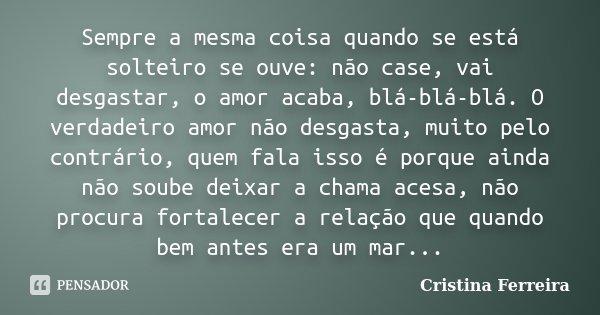 Sempre a mesma coisa quando se está solteiro se ouvi : não case ,vai desgasta , o amor acaba blá blá .. O verdadeiro amor não desgasta muito pelo ao contrario q... Frase de Cristina Ferreira.