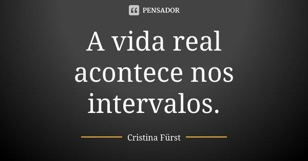 A vida real acontece nos intervalos.... Frase de Cristina Fürst.