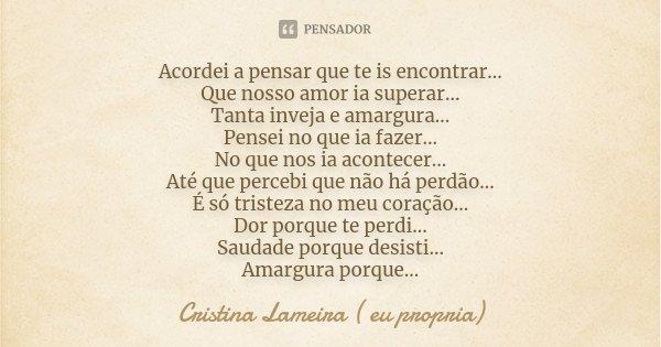 Acordei a pensar que te is encontrar... Que nosso amor ia superar... Tanta inveja e amargura... Pensei no que ia fazer... No que nos ia acontecer... Até que per... Frase de Cristina Lameira ( eu propria).