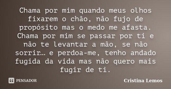 Chama por mim quando meus olhos fixarem o chão, não fujo de propósito mas o medo me afasta. Chama por mim se passar por ti e não te levantar a mão, se não sorri... Frase de Cristina Lemos.